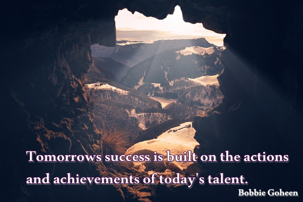 bobbie goheen quote tomorrows success is built on the actions and achievements of today's talent.