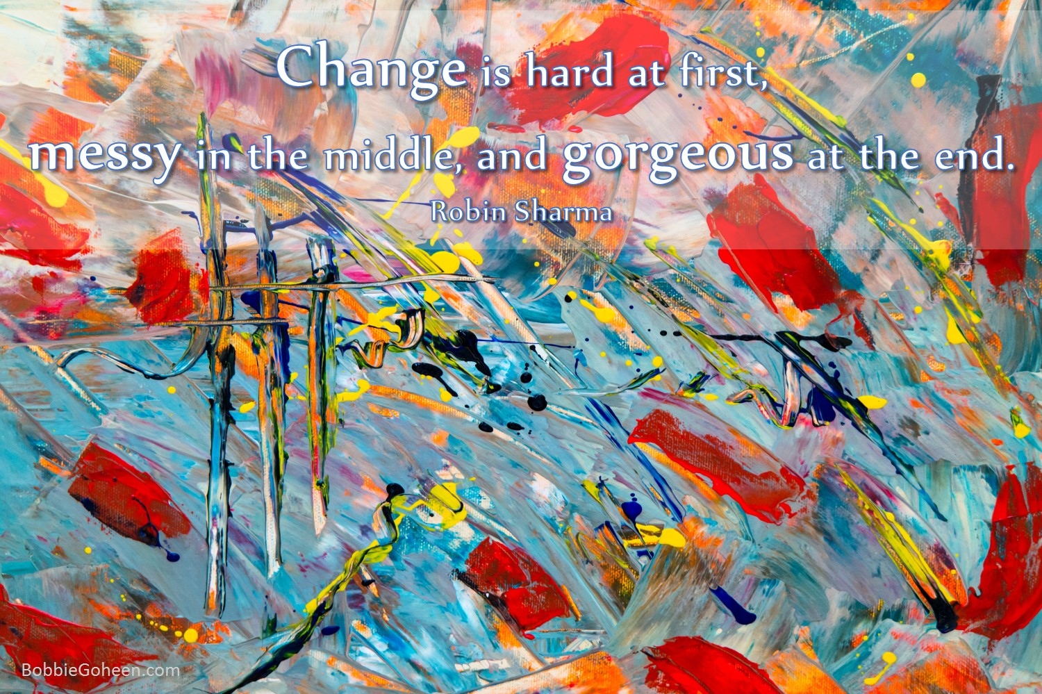 """bobbie goheen leadership quote """"change is hard at first messy in the middle gorgeous at the end Robin Sharma"""